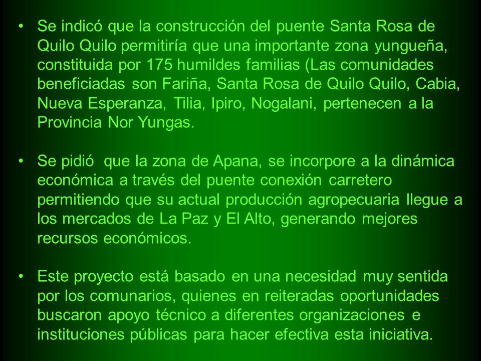 Se indicó que la construcción del puente Santa Rosa de Quilo Quilo permitiría que una importante zona yungueña, constituida por 175 humildes familias (Las comunidades beneficiadas son Fariña, Santa Rosa de Quilo Quilo, Cabia, Nueva Esperanza, Tilia, Ipiro, Nogalani, pertenecen a la Provincia Nor Yungas.