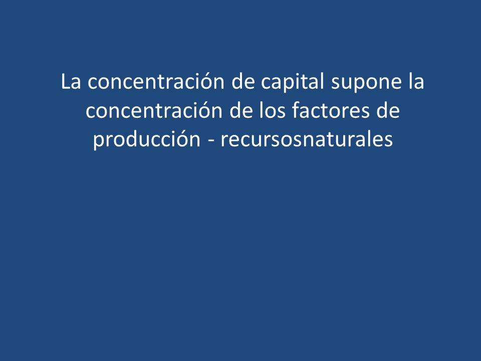 La concentración de capital supone la concentración de los factores de producción - recursosnaturales