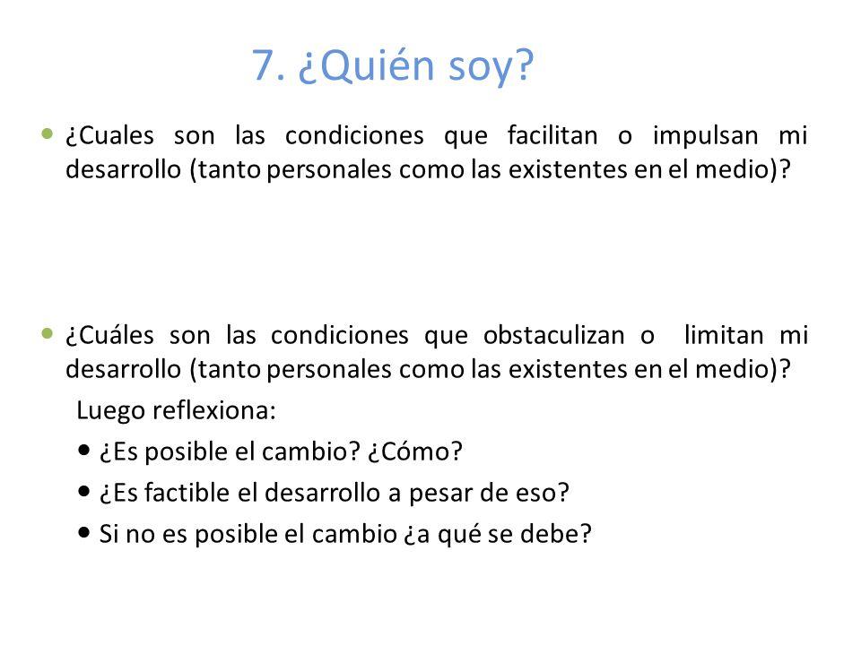 7. ¿Quién soy ¿Cuales son las condiciones que facilitan o impulsan mi desarrollo (tanto personales como las existentes en el medio)