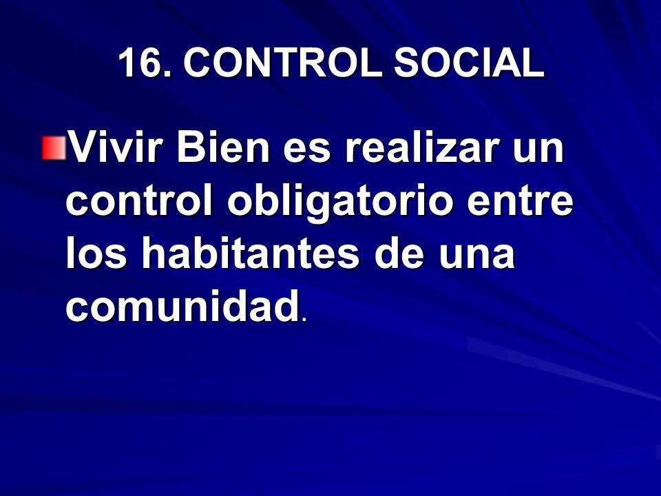 16. CONTROL SOCIAL Vivir Bien es realizar un control obligatorio entre los habitantes de una comunidad.
