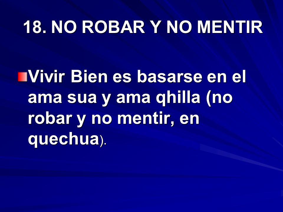 18. NO ROBAR Y NO MENTIRVivir Bien es basarse en el ama sua y ama qhilla (no robar y no mentir, en quechua).
