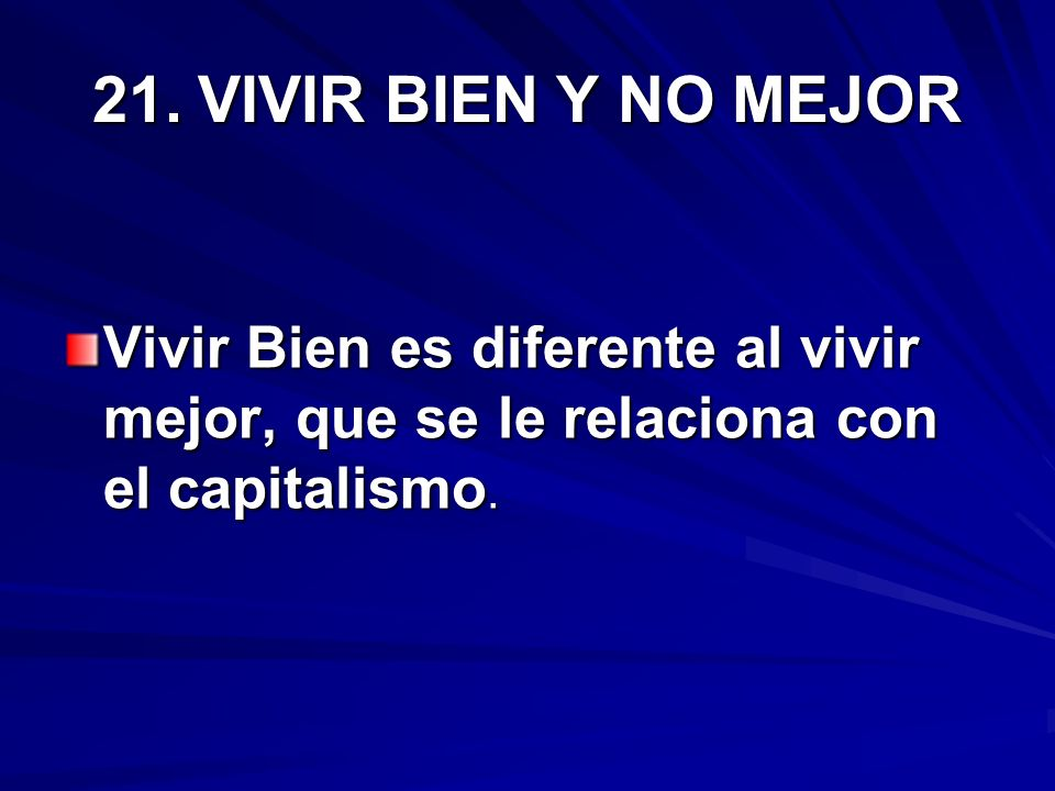 21. VIVIR BIEN Y NO MEJOR Vivir Bien es diferente al vivir mejor, que se le relaciona con el capitalismo.