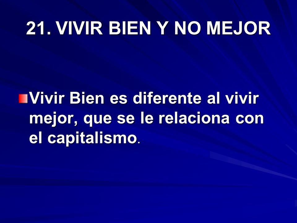21. VIVIR BIEN Y NO MEJORVivir Bien es diferente al vivir mejor, que se le relaciona con el capitalismo.