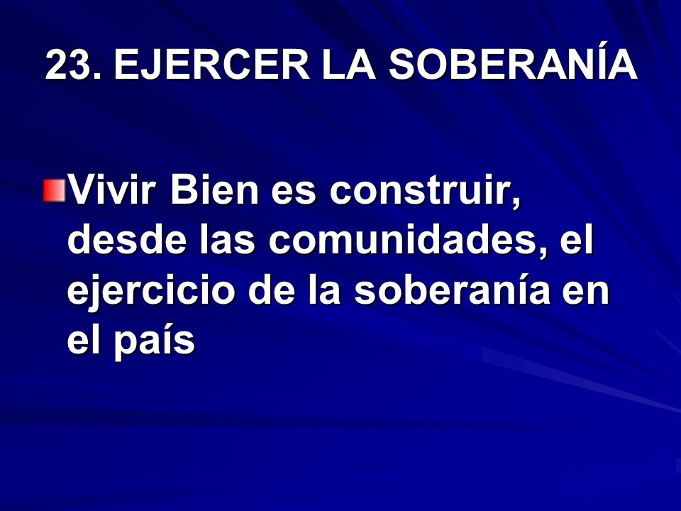 23. EJERCER LA SOBERANÍA Vivir Bien es construir, desde las comunidades, el ejercicio de la soberanía en el país.
