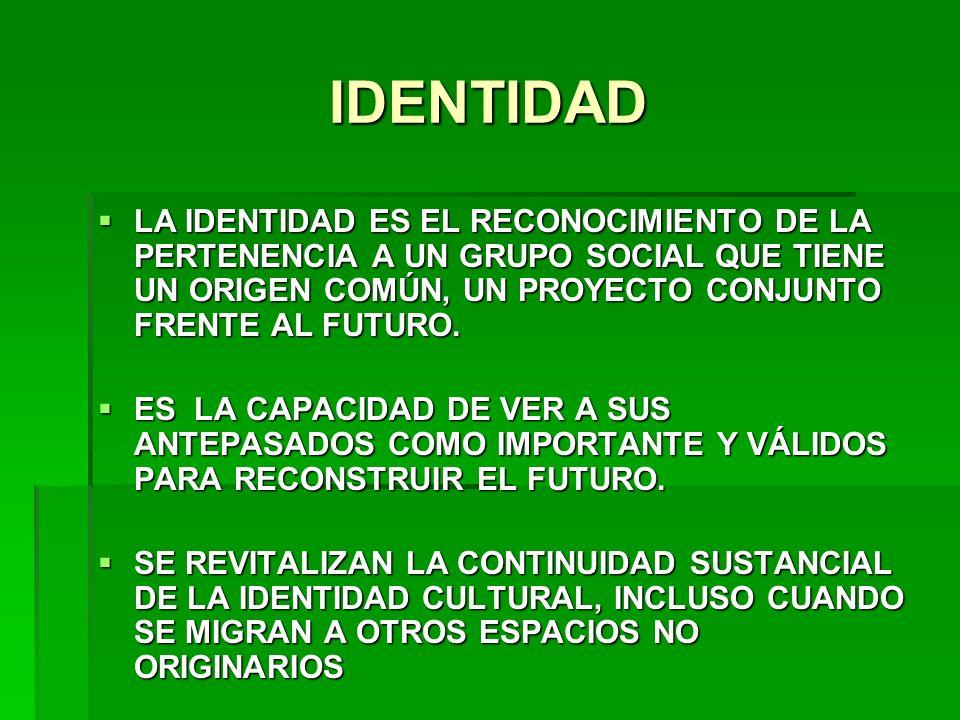IDENTIDAD LA IDENTIDAD ES EL RECONOCIMIENTO DE LA PERTENENCIA A UN GRUPO SOCIAL QUE TIENE UN ORIGEN COMÚN, UN PROYECTO CONJUNTO FRENTE AL FUTURO.