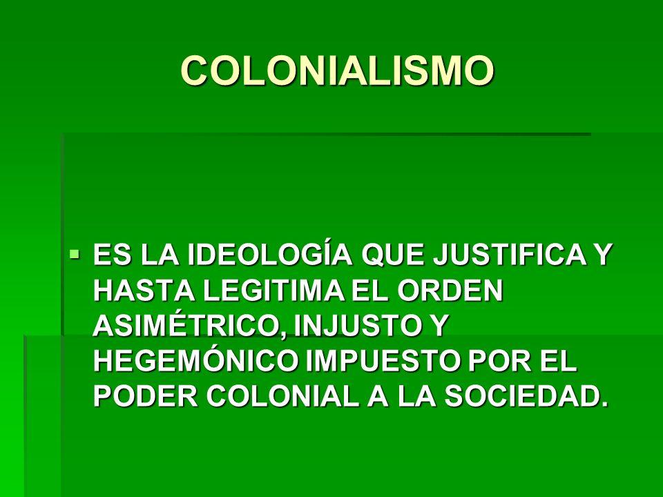COLONIALISMO ES LA IDEOLOGÍA QUE JUSTIFICA Y HASTA LEGITIMA EL ORDEN ASIMÉTRICO, INJUSTO Y HEGEMÓNICO IMPUESTO POR EL PODER COLONIAL A LA SOCIEDAD.