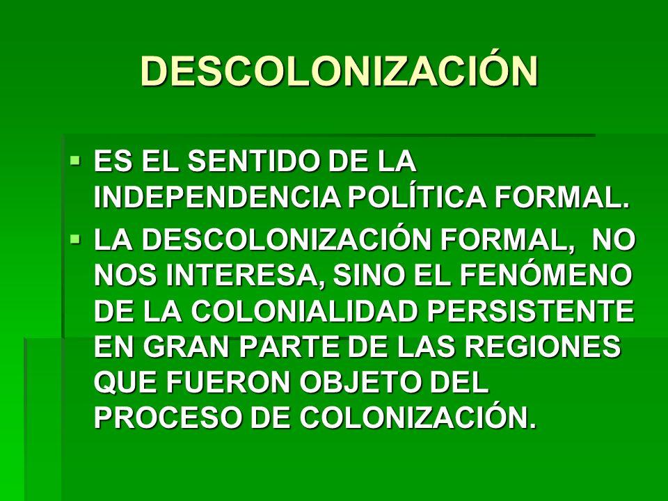 DESCOLONIZACIÓN ES EL SENTIDO DE LA INDEPENDENCIA POLÍTICA FORMAL.