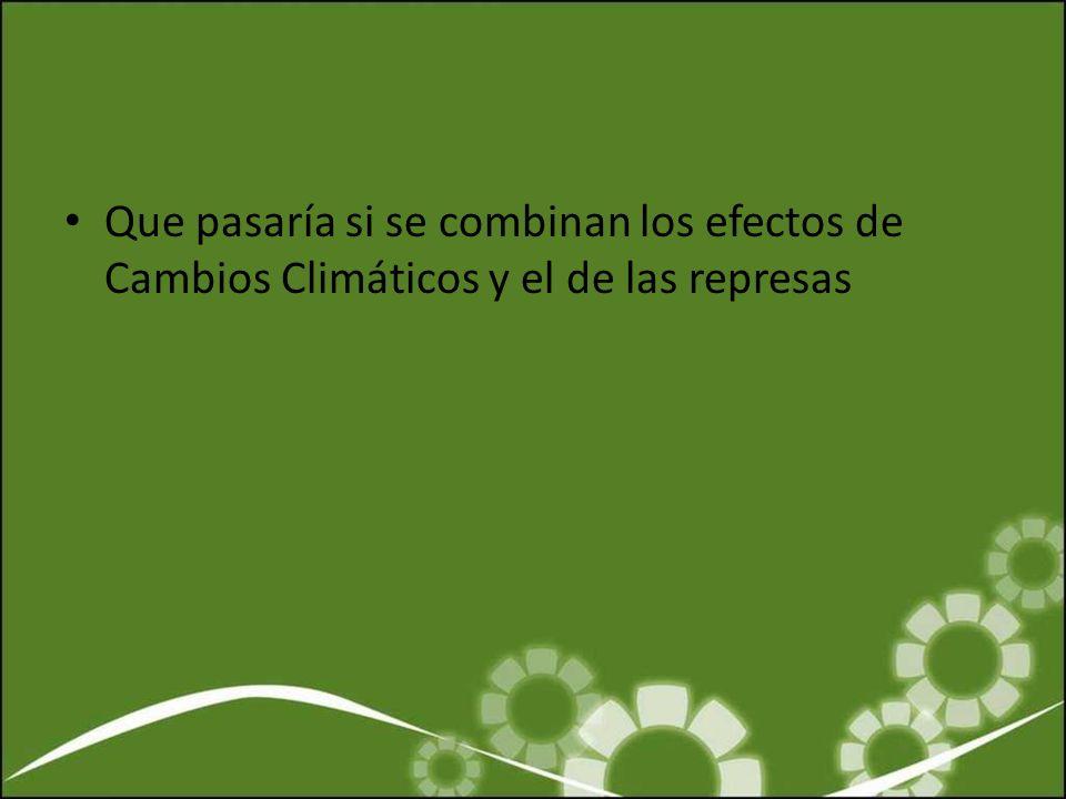 Que pasaría si se combinan los efectos de Cambios Climáticos y el de las represas
