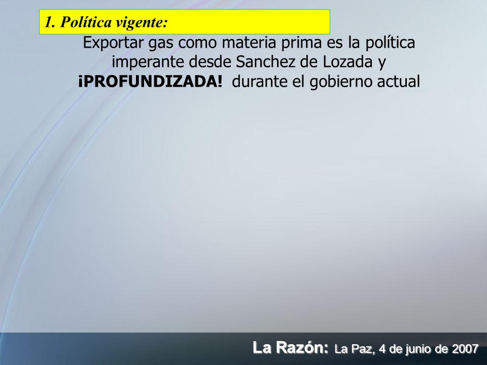 1. Política vigente:Exportar gas como materia prima es la política imperante desde Sanchez de Lozada y ¡PROFUNDIZADA! durante el gobierno actual.