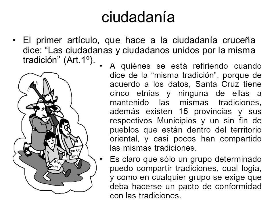 ciudadanía El primer artículo, que hace a la ciudadanía cruceña dice: Las ciudadanas y ciudadanos unidos por la misma tradición (Art.1º).