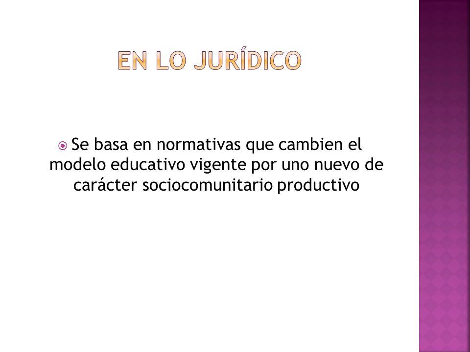 En lo jurídico Se basa en normativas que cambien el modelo educativo vigente por uno nuevo de carácter sociocomunitario productivo.