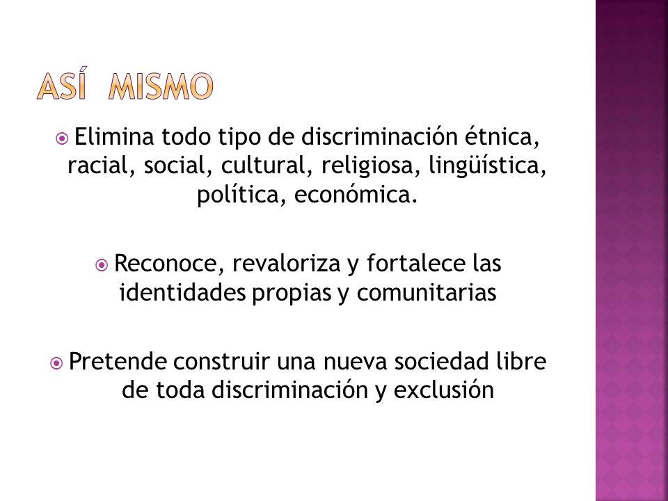 Así mismo Elimina todo tipo de discriminación étnica, racial, social, cultural, religiosa, lingüística, política, económica.