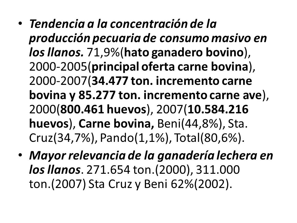 Tendencia a la concentración de la producción pecuaria de consumo masivo en los llanos. 71,9%(hato ganadero bovino), 2000-2005(principal oferta carne bovina), 2000-2007(34.477 ton. incremento carne bovina y 85.277 ton. incremento carne ave), 2000(800.461 huevos), 2007(10.584.216 huevos), Carne bovina, Beni(44,8%), Sta. Cruz(34,7%), Pando(1,1%), Total(80,6%).