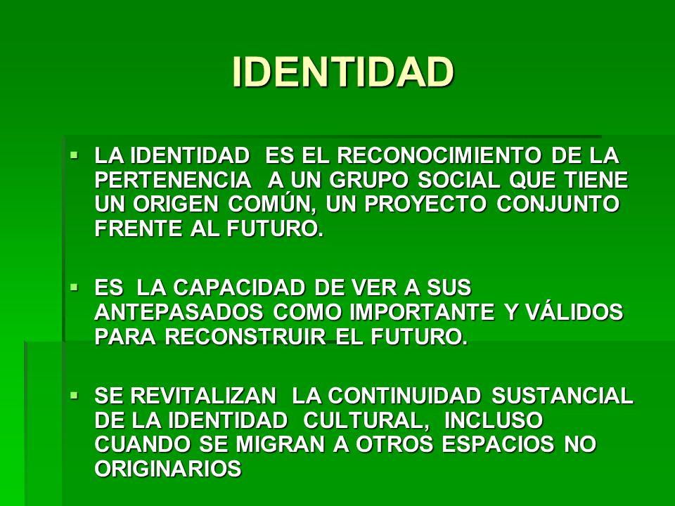 IDENTIDADLA IDENTIDAD ES EL RECONOCIMIENTO DE LA PERTENENCIA A UN GRUPO SOCIAL QUE TIENE UN ORIGEN COMÚN, UN PROYECTO CONJUNTO FRENTE AL FUTURO.