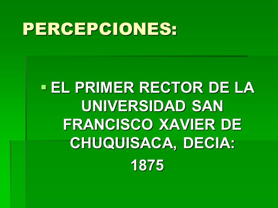 PERCEPCIONES: EL PRIMER RECTOR DE LA UNIVERSIDAD SAN FRANCISCO XAVIER DE CHUQUISACA, DECIA: 1875