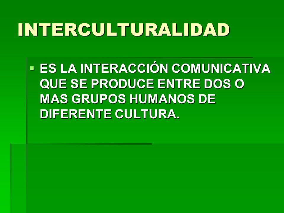 INTERCULTURALIDAD ES LA INTERACCIÓN COMUNICATIVA QUE SE PRODUCE ENTRE DOS O MAS GRUPOS HUMANOS DE DIFERENTE CULTURA.