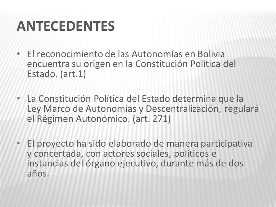 ANTECEDENTES El reconocimiento de las Autonomías en Bolivia encuentra su origen en la Constitución Política del Estado. (art.1)