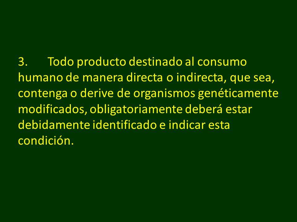 3. Todo producto destinado al consumo humano de manera directa o indirecta, que sea, contenga o derive de organismos genéticamente modificados, obligatoriamente deberá estar debidamente identificado e indicar esta condición.