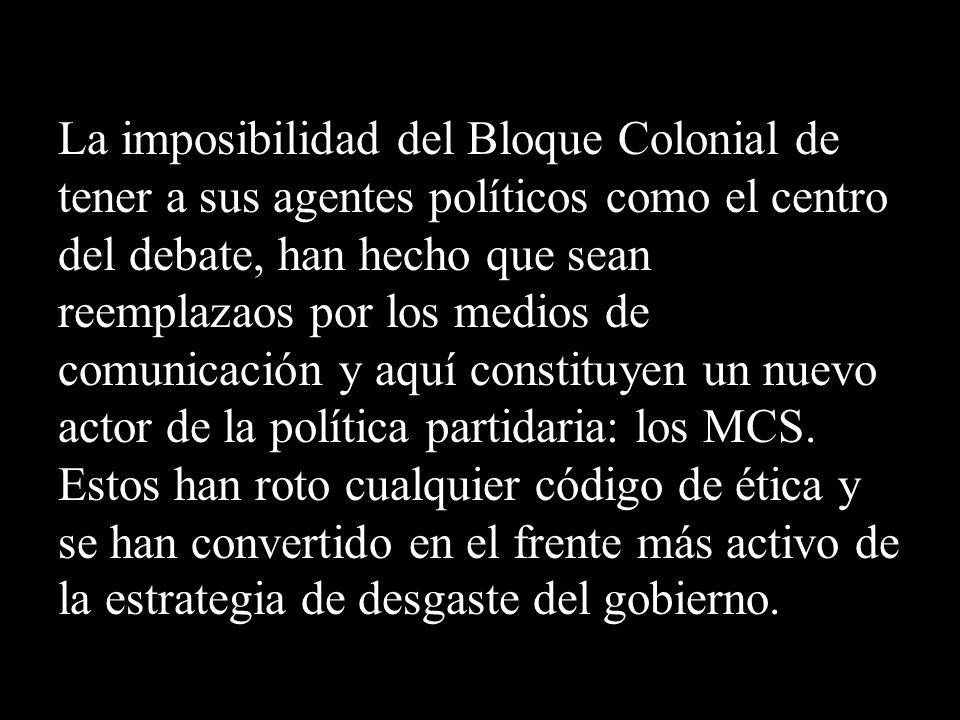 La imposibilidad del Bloque Colonial de tener a sus agentes políticos como el centro del debate, han hecho que sean reemplazaos por los medios de comunicación y aquí constituyen un nuevo actor de la política partidaria: los MCS.