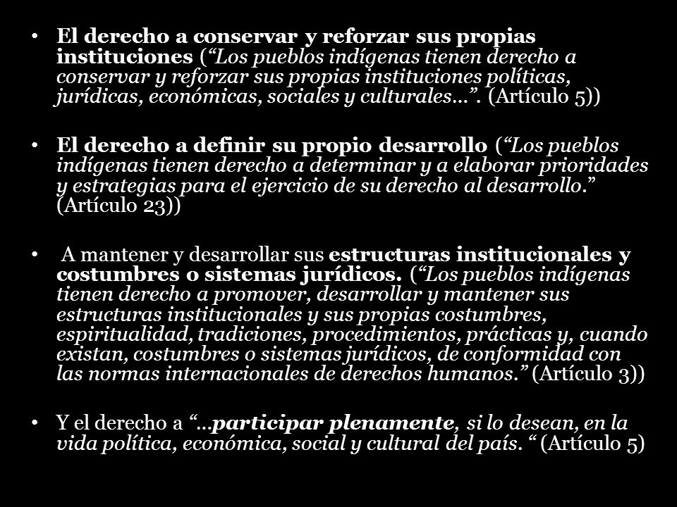 El derecho a conservar y reforzar sus propias instituciones ( Los pueblos indígenas tienen derecho a conservar y reforzar sus propias instituciones políticas, jurídicas, económicas, sociales y culturales… . (Artículo 5))