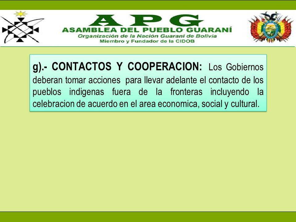 g).- CONTACTOS Y COOPERACION: Los Gobiernos deberan tomar acciones para llevar adelante el contacto de los pueblos indigenas fuera de la fronteras incluyendo la celebracion de acuerdo en el area economica, social y cultural.