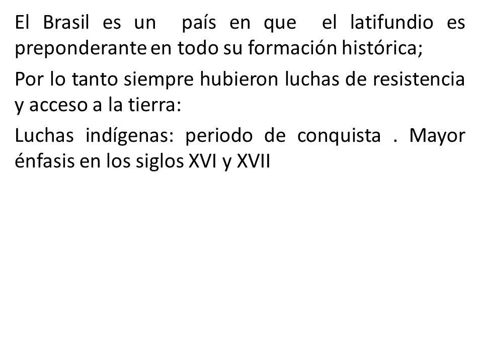 El Brasil es un país en que el latifundio es preponderante en todo su formación histórica; Por lo tanto siempre hubieron luchas de resistencia y acceso a la tierra: Luchas indígenas: periodo de conquista .