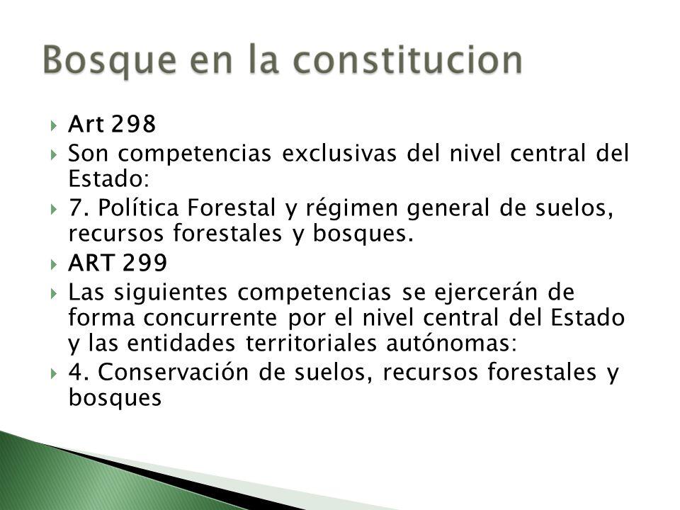 Art 298Son competencias exclusivas del nivel central del Estado: 7. Política Forestal y régimen general de suelos, recursos forestales y bosques.