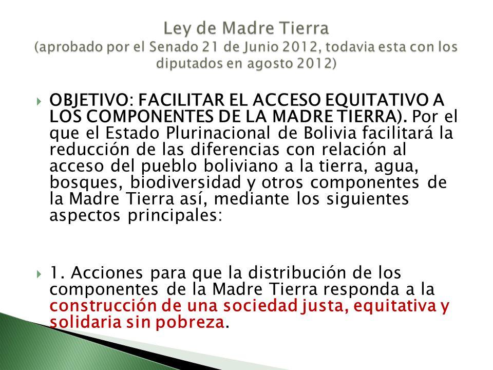 OBJETIVO: FACILITAR EL ACCESO EQUITATIVO A LOS COMPONENTES DE LA MADRE TIERRA). Por el que el Estado Plurinacional de Bolivia facilitará la reducción de las diferencias con relación al acceso del pueblo boliviano a la tierra, agua, bosques, biodiversidad y otros componentes de la Madre Tierra así, mediante los siguientes aspectos principales: