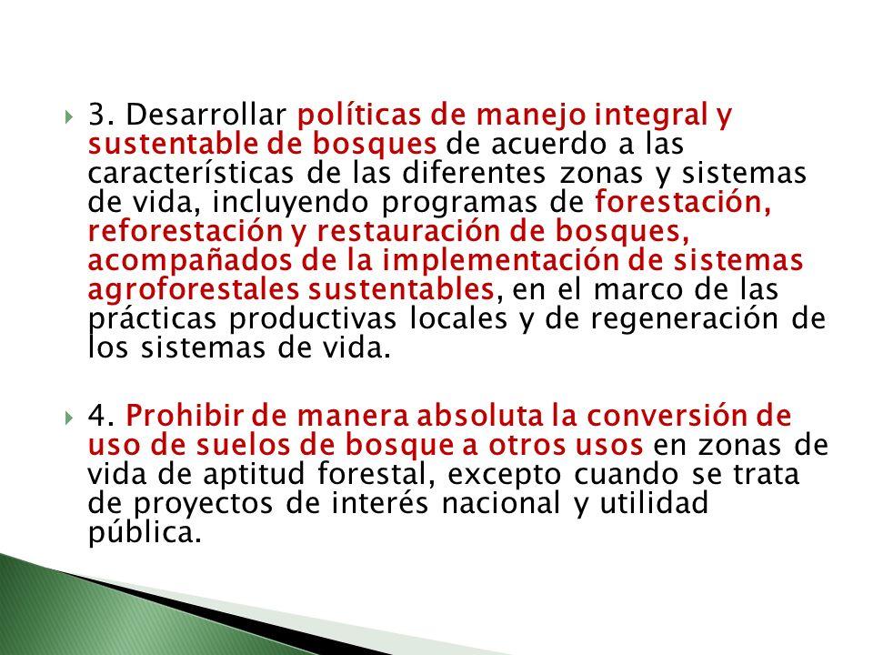 3. Desarrollar políticas de manejo integral y sustentable de bosques de acuerdo a las características de las diferentes zonas y sistemas de vida, incluyendo programas de forestación, reforestación y restauración de bosques, acompañados de la implementación de sistemas agroforestales sustentables, en el marco de las prácticas productivas locales y de regeneración de los sistemas de vida.