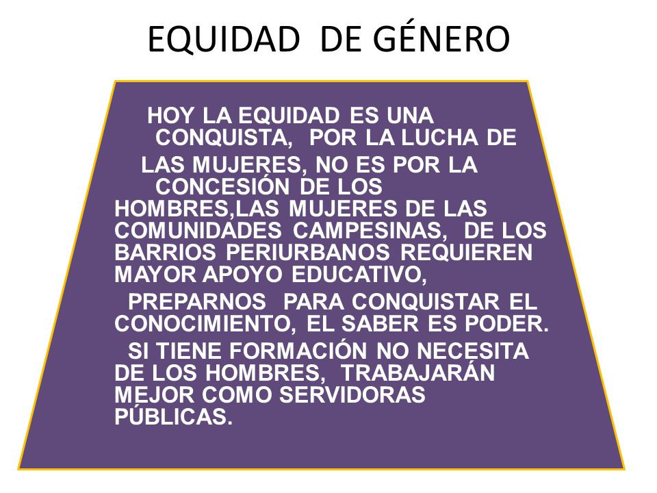 EQUIDAD DE GÉNERO HOY LA EQUIDAD ES UNA CONQUISTA, POR LA LUCHA DE