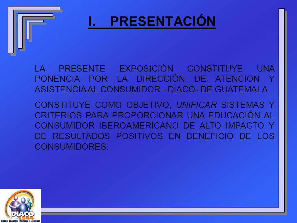 I. PRESENTACIÓN LA PRESENTE EXPOSICIÓN CONSTITUYE UNA PONENCIA POR LA DIRECCIÓN DE ATENCIÓN Y ASISTENCIA AL CONSUMIDOR –DIACO- DE GUATEMALA.