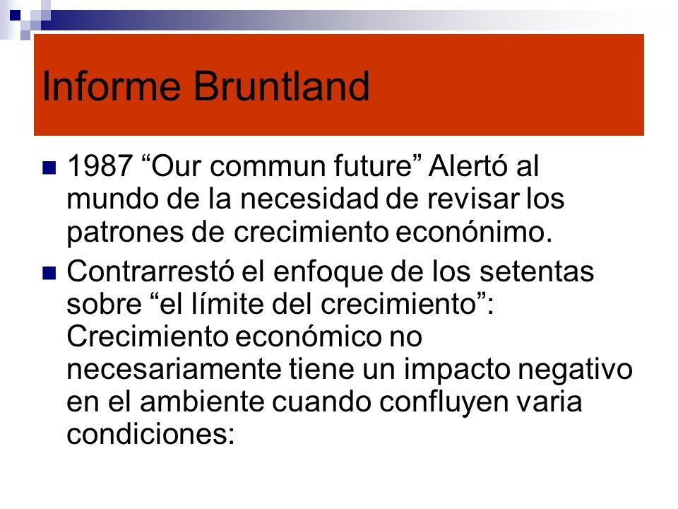 Informe Bruntland 1987 Our commun future Alertó al mundo de la necesidad de revisar los patrones de crecimiento econónimo.