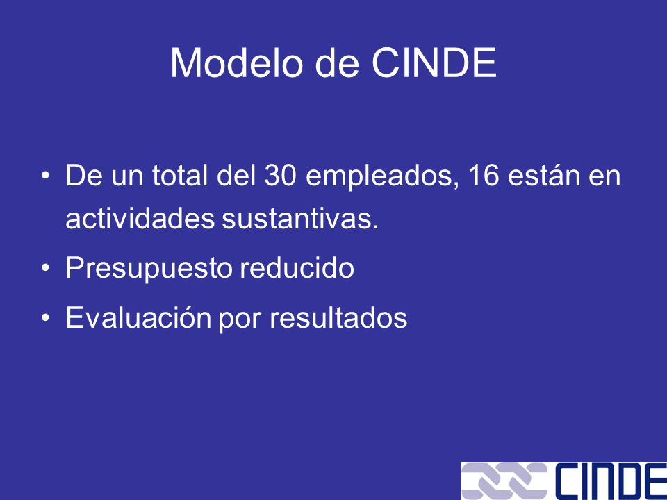 Modelo de CINDE De un total del 30 empleados, 16 están en actividades sustantivas. Presupuesto reducido.