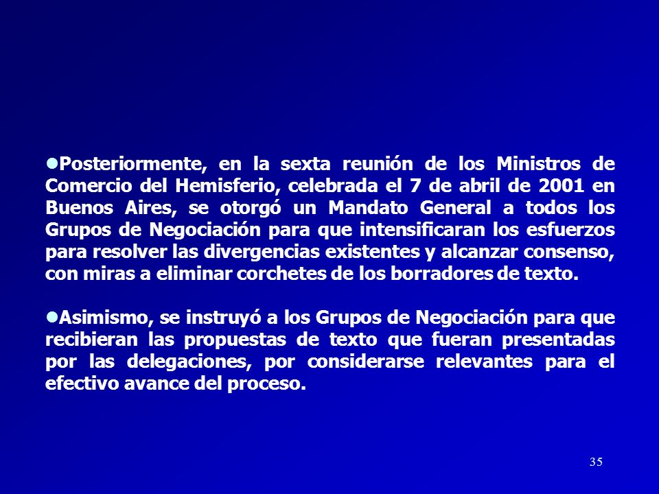 Posteriormente, en la sexta reunión de los Ministros de Comercio del Hemisferio, celebrada el 7 de abril de 2001 en Buenos Aires, se otorgó un Mandato General a todos los Grupos de Negociación para que intensificaran los esfuerzos para resolver las divergencias existentes y alcanzar consenso, con miras a eliminar corchetes de los borradores de texto.