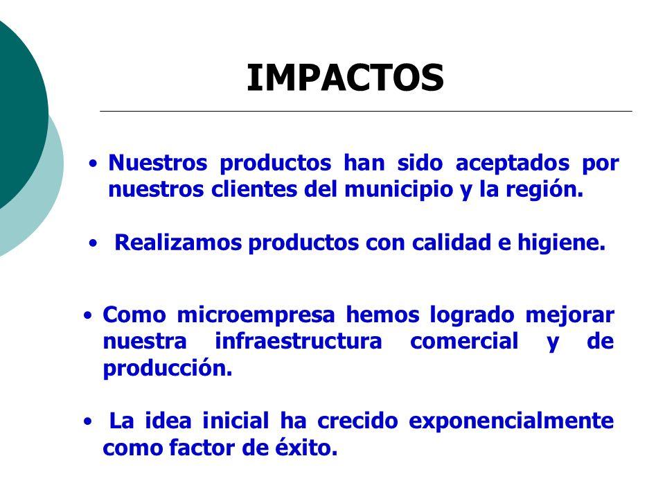 IMPACTOS Nuestros productos han sido aceptados por nuestros clientes del municipio y la región. Realizamos productos con calidad e higiene.