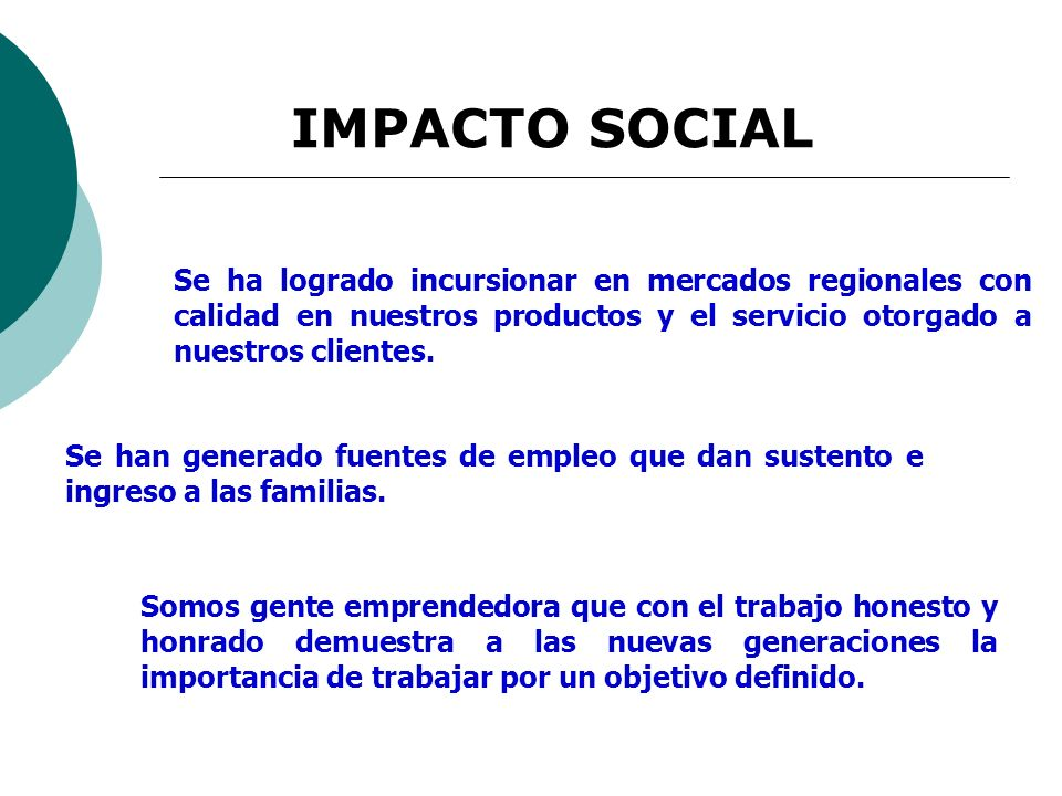 IMPACTO SOCIAL Se ha logrado incursionar en mercados regionales con calidad en nuestros productos y el servicio otorgado a nuestros clientes.