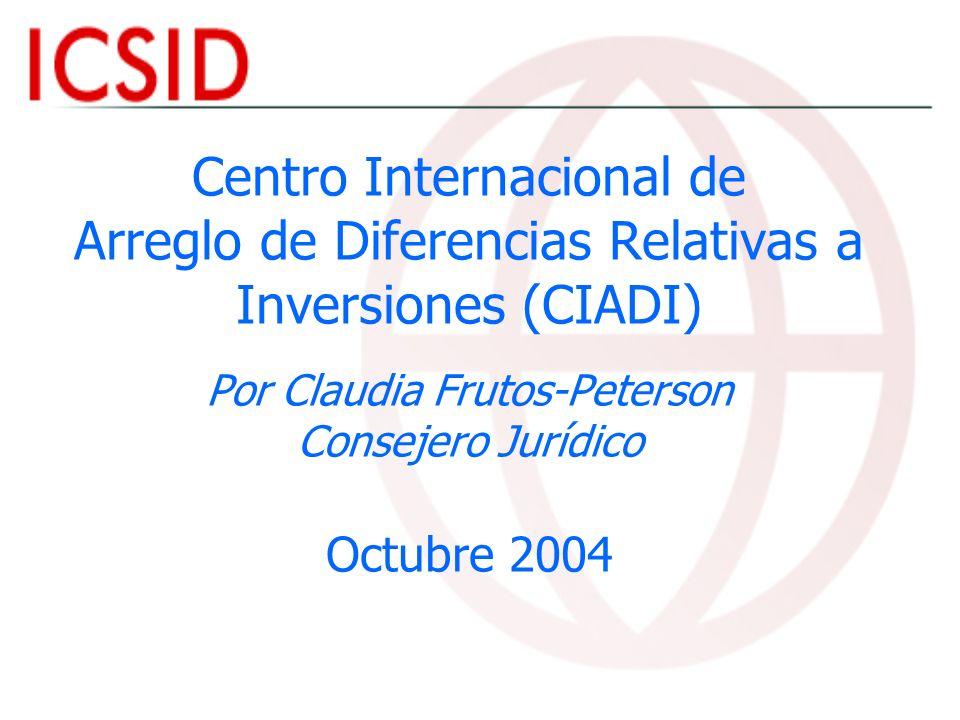 Centro Internacional de Arreglo de Diferencias Relativas a Inversiones (CIADI) Por Claudia Frutos-Peterson Consejero Jurídico Octubre 2004