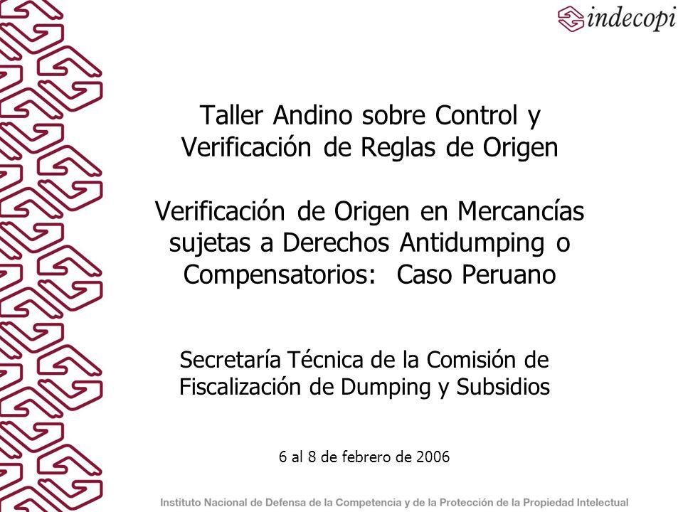 Taller Andino sobre Control y Verificación de Reglas de Origen Verificación de Origen en Mercancías sujetas a Derechos Antidumping o Compensatorios: Caso Peruano