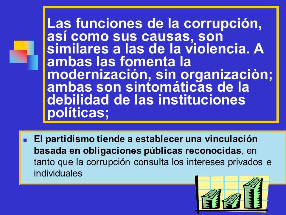 Las funciones de la corrupción, así como sus causas, son similares a las de la violencia. A ambas las fomenta la modernización, sin organizaciòn; ambas son sintomáticas de la debilidad de las instituciones políticas;