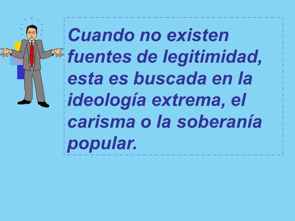 Cuando no existen fuentes de legitimidad, esta es buscada en la ideología extrema, el carisma o la soberanía popular.