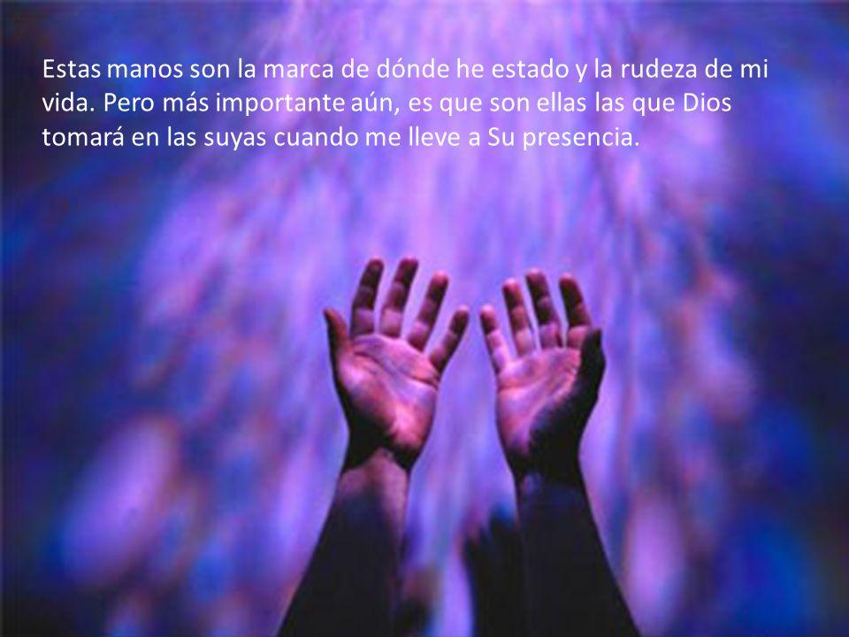 Estas manos son la marca de dónde he estado y la rudeza de mi vida