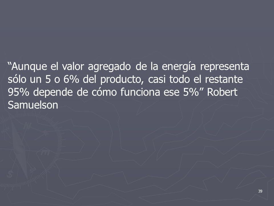 Aunque el valor agregado de la energía representa sólo un 5 o 6% del producto, casi todo el restante 95% depende de cómo funciona ese 5% Robert Samuelson