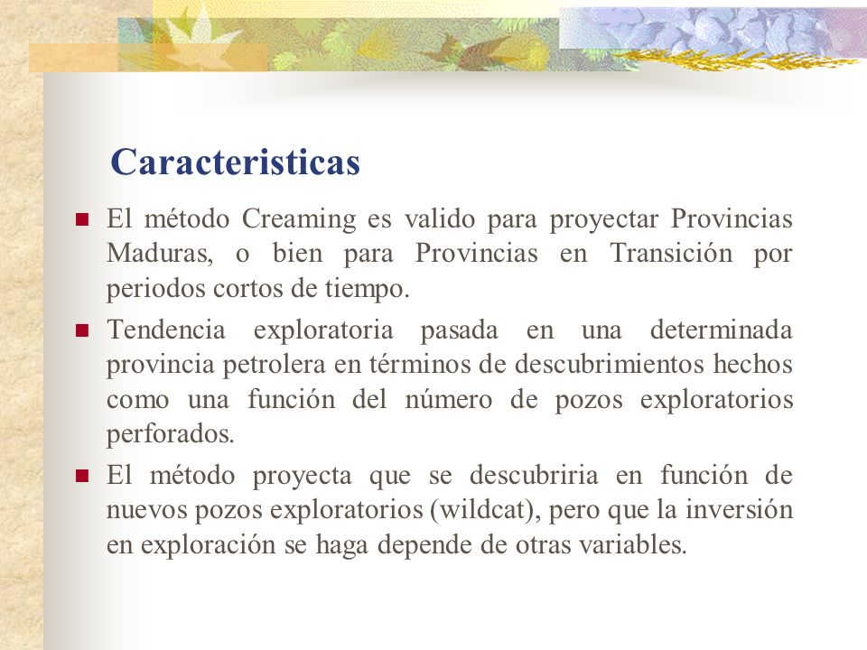 CaracteristicasEl método Creaming es valido para proyectar Provincias Maduras, o bien para Provincias en Transición por periodos cortos de tiempo.