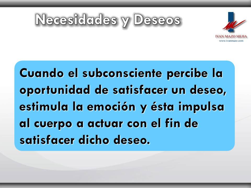 Cuando el subconsciente percibe la oportunidad de satisfacer un deseo, estimula la emoción y ésta impulsa al cuerpo a actuar con el fin de satisfacer dicho deseo.