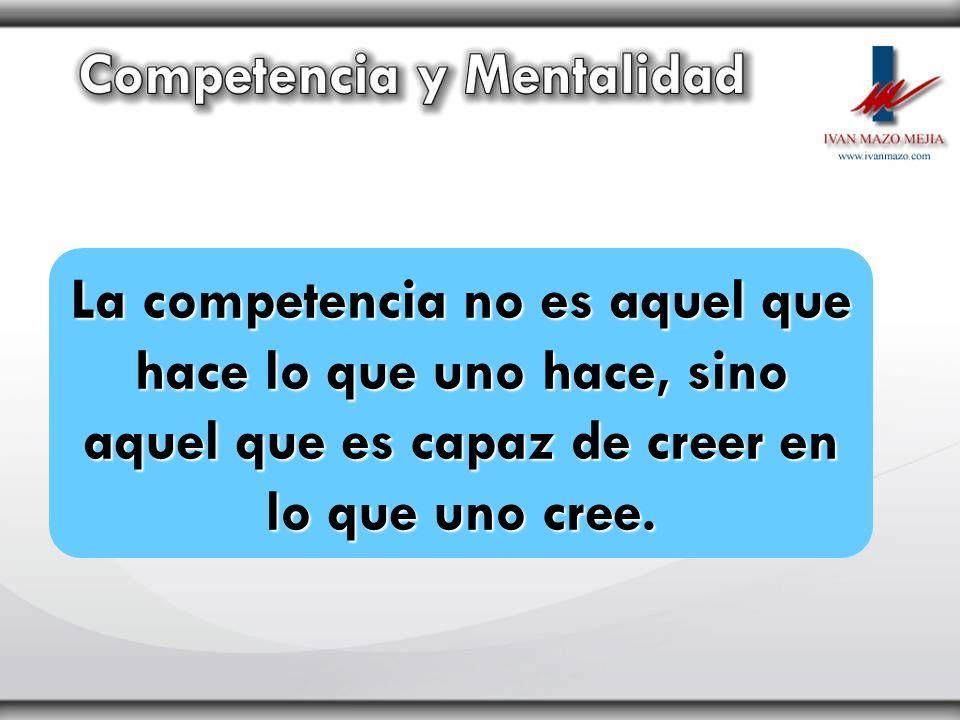La competencia no es aquel que hace lo que uno hace, sino aquel que es capaz de creer en lo que uno cree.