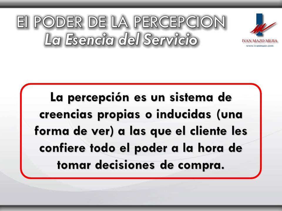 La percepción es un sistema de creencias propias o inducidas (una forma de ver) a las que el cliente les confiere todo el poder a la hora de tomar decisiones de compra.