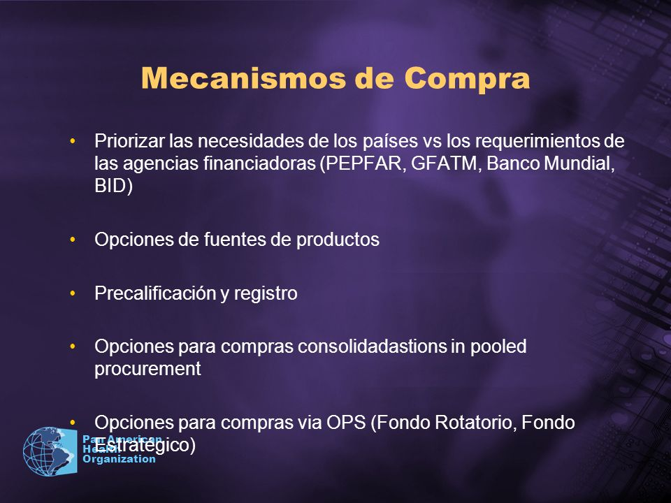 Mecanismos de Compra Priorizar las necesidades de los países vs los requerimientos de las agencias financiadoras (PEPFAR, GFATM, Banco Mundial, BID)