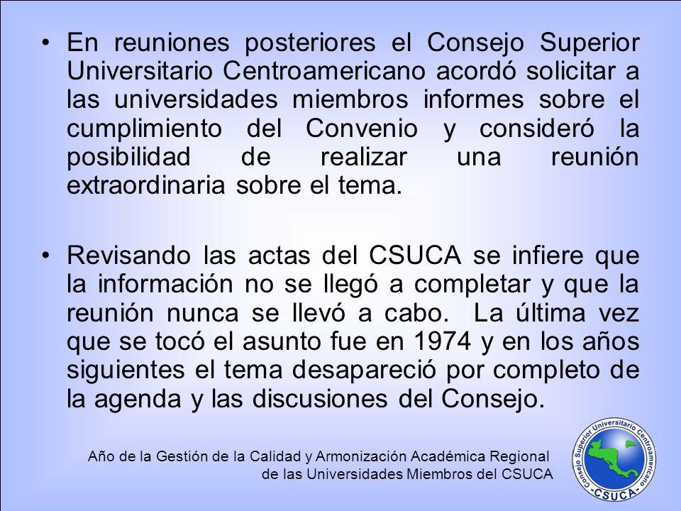 En reuniones posteriores el Consejo Superior Universitario Centroamericano acordó solicitar a las universidades miembros informes sobre el cumplimiento del Convenio y consideró la posibilidad de realizar una reunión extraordinaria sobre el tema.