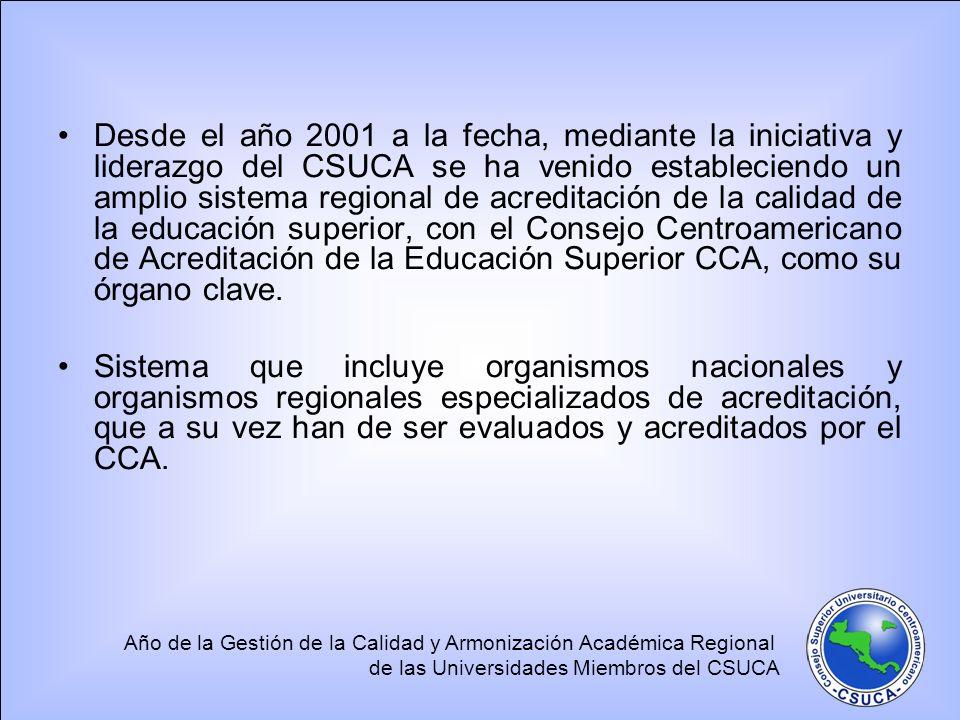 Desde el año 2001 a la fecha, mediante la iniciativa y liderazgo del CSUCA se ha venido estableciendo un amplio sistema regional de acreditación de la calidad de la educación superior, con el Consejo Centroamericano de Acreditación de la Educación Superior CCA, como su órgano clave.
