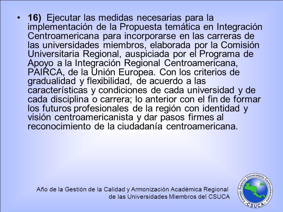 16) Ejecutar las medidas necesarias para la implementación de la Propuesta temática en Integración Centroamericana para incorporarse en las carreras de las universidades miembros, elaborada por la Comisión Universitaria Regional, auspiciada por el Programa de Apoyo a la Integración Regional Centroamericana, PAIRCA, de la Unión Europea.